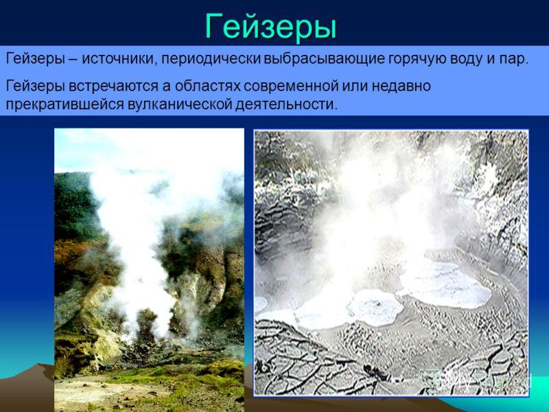 Гейзеры Гейзеры – источники, периодически выбрасывающие горячую воду и пар. Гейзеры встречаются а областях современной или недавно прекратившейся вулканической деятельности.