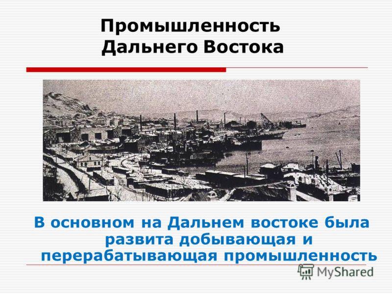 Промышленность Дальнего Востока В основном на Дальнем востоке была развита добывающая и перерабатывающая промышленность