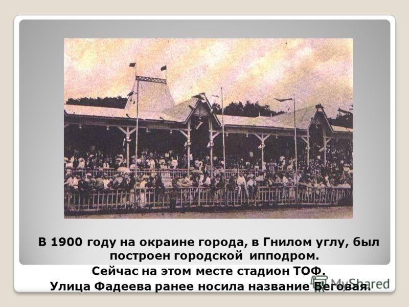 В 1900 году на окраине города, в Гнилом углу, был построен городской ипподром. Сейчас на этом месте стадион ТОФ. Улица Фадеева ранее носила название Беговая.