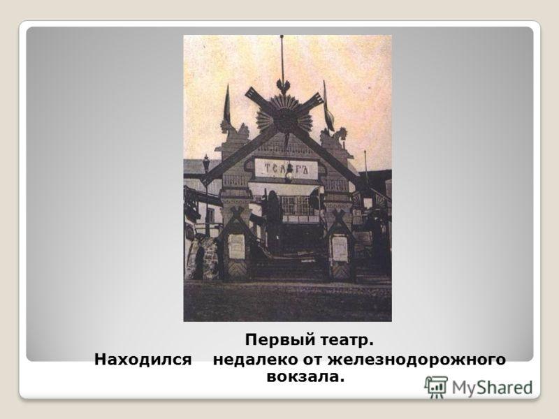 Первый театр. Находился недалеко от железнодорожного вокзала.