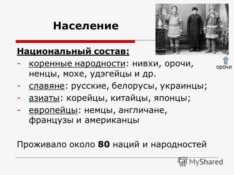 Население Национальный состав: -коренные народности: нивхи, орочи, ненцы, мохе, удэгейцы и др. -славяне: русские, белорусы, украинцы; -азиаты: корейцы, китайцы, японцы; -европейцы: немцы, англичане, французы и американцы Проживало около 80 наций и на