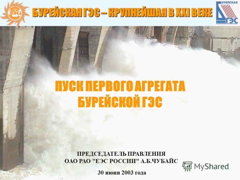 1 30 июня 2003 года ПРЕДСЕДАТЕЛЬ ПРАВЛЕНИЯ ОАО РАО ЕЭС РОССИИ А.Б.ЧУБАЙС БУРЕЙСКАЯ ГЭС – КРУПНЕЙШАЯ В ХХI ВЕКЕ ПУСК ПЕРВОГО АГРЕГАТА БУРЕЙСКОЙ ГЭС