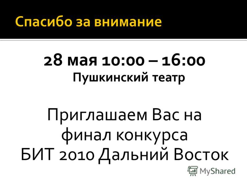 28 мая 10:00 – 16:00 Пушкинский театр Приглашаем Вас на финал конкурса БИТ 2010 Дальний Восток