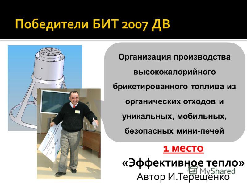 1 место «Эффективное тепло» Автор И.Терещенко Организация производства высококалорийного брикетированного топлива из органических отходов и уникальных, мобильных, безопасных мини-печей