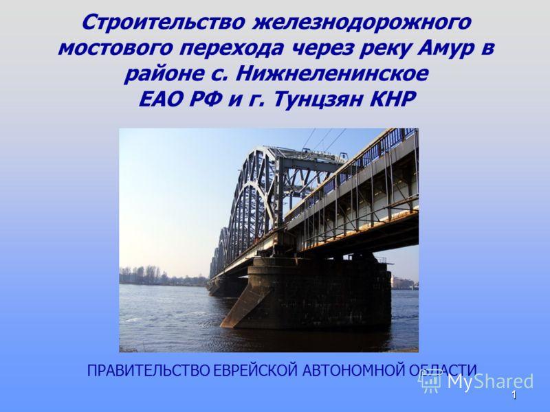 1 Строительство железнодорожного мостового перехода через реку Амур в районе с. Нижнеленинское ЕАО РФ и г. Тунцзян КНР ПРАВИТЕЛЬСТВО ЕВРЕЙСКОЙ АВТОНОМНОЙ ОБЛАСТИ
