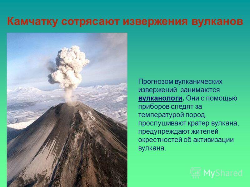 Прогнозом вулканических извержений занимаются вулканологи. Они с помощью приборов следят за температурой пород, прослушивают кратер вулкана, предупреждают жителей окрестностей об активизации вулкана. Камчатку сотрясают извержения вулканов