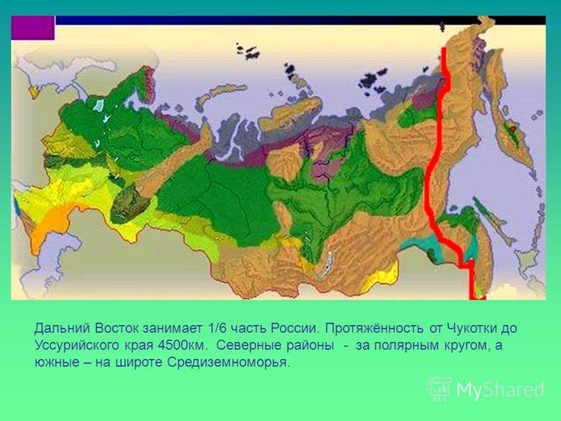 Дальний Восток занимает 1/6 часть России. Протяжённость от Чукотки до Уссурийского края 4500км. Северные районы - за полярным кругом, а южные – на широте Средиземноморья.