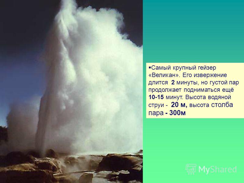 Самый крупный гейзер «Великан». Его извержение длится 2 минуты, но густой пар продолжает подниматься ещё 10-15 минут. Высота водяной струи - 20 м, высота столба пара - 300м