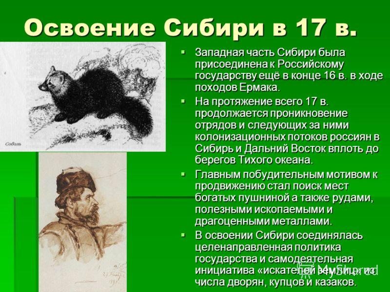 Освоение Сибири в 17 в. Западная часть Сибири была присоединена к Российскому государству ещё в конце 16 в. в ходе походов Ермака. Западная часть Сибири была присоединена к Российскому государству ещё в конце 16 в. в ходе походов Ермака. На протяжени