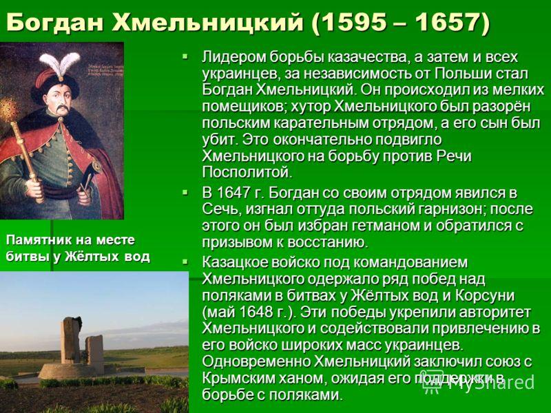 Богдан Хмельницкий (1595 – 1657) Лидером борьбы казачества, а затем и всех украинцев, за независимость от Польши стал Богдан Хмельницкий. Он происходил из мелких помещиков; хутор Хмельницкого был разорён польским карательным отрядом, а его сын был уб