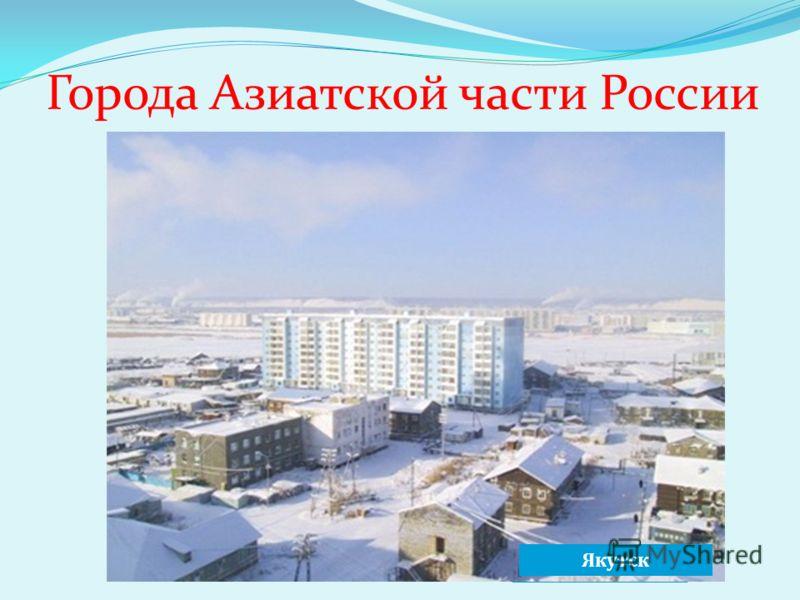 Города Азиатской части России НовосибирскНорильск Омск Якутск
