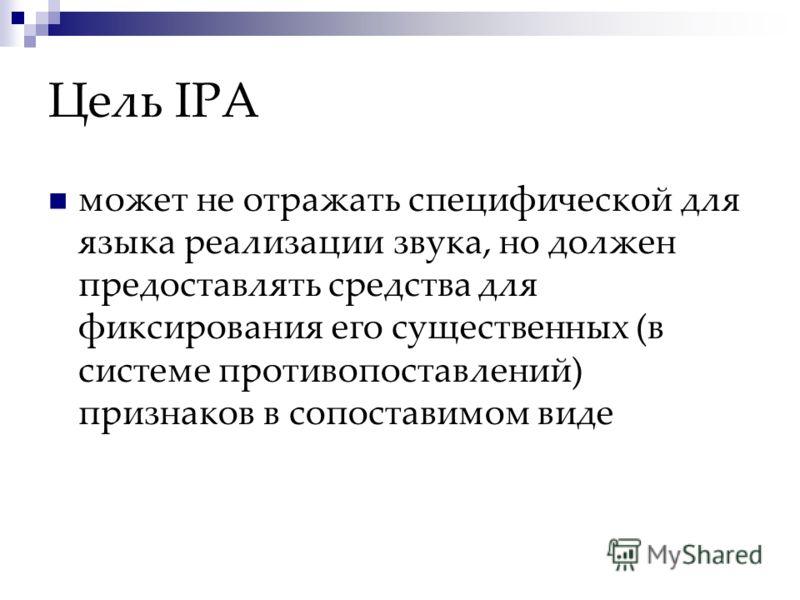 Цель IPA может не отражать специфической для языка реализации звука, но должен предоставлять средства для фиксирования его существенных (в системе противопоставлений) признаков в сопоставимом виде