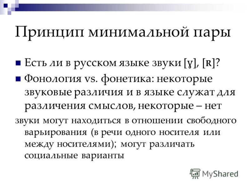 Принцип минимальной пары Есть ли в русском языке звуки [ ɣ ], [ R ]? Фонология vs. фонетика: некоторые звуковые различия и в языке служат для различения смыслов, некоторые – нет звуки могут находиться в отношении свободного варьирования (в речи одног