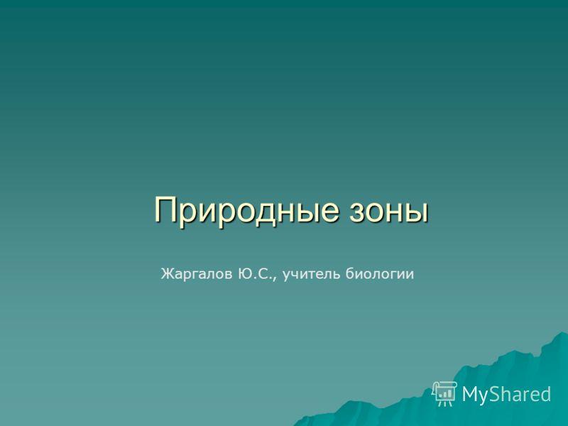 Природные зоны Жаргалов Ю.С., учитель биологии