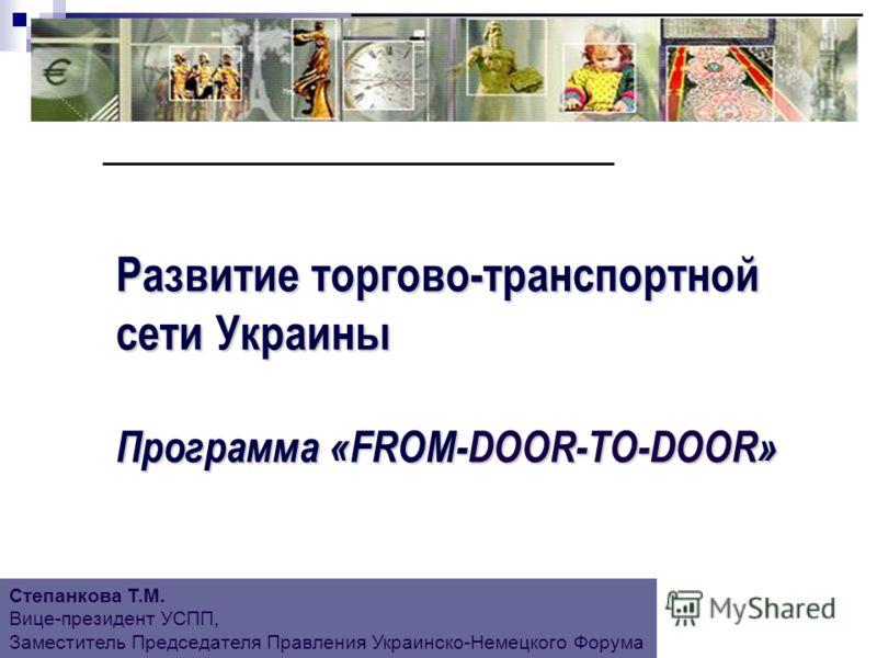 Развитие торгово-транспортной сети Украины Программа «FROM-DOOR-ТО-DOOR» Степанкова Т.М. Вице-президент УСПП, Заместитель Председателя Правления Украинско-Немецкого Форума