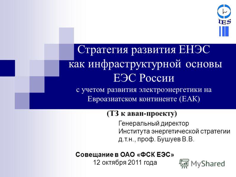 (ТЗ к аван-проекту) Генеральный директор Института энергетической стратегии д.т.н., проф. Бушуев В.В. Совещание в ОАО «ФСК ЕЭС» 12 октября 2011 года Стратегия развития ЕНЭС как инфраструктурной основы ЕЭС России с учетом развития электроэнергетики на