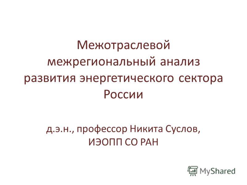 Межотраслевой межрегиональный анализ развития энергетического сектора России д.э.н., профессор Никита Суслов, ИЭОПП СО РАН