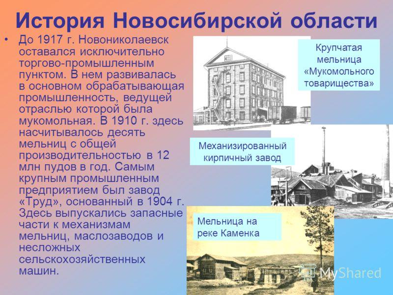История Новосибирской области До 1917 г. Новониколаевск оставался исключительно торгово-промышленным пунктом. В нем развивалась в основном обрабатывающая промышленность, ведущей отраслью которой была мукомольная. В 1910 г. здесь насчитывалось десять