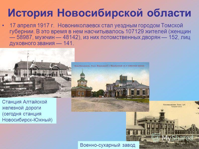 История Новосибирской области 17 апреля 1917 г. Новониколаевск стал уездным городом Томской губернии. В это время в нем насчитывалось 107129 жителей (женщин 58987, мужчин 48142), из них потомственных дворян 152, лиц духовного звания 141. Станция Алта
