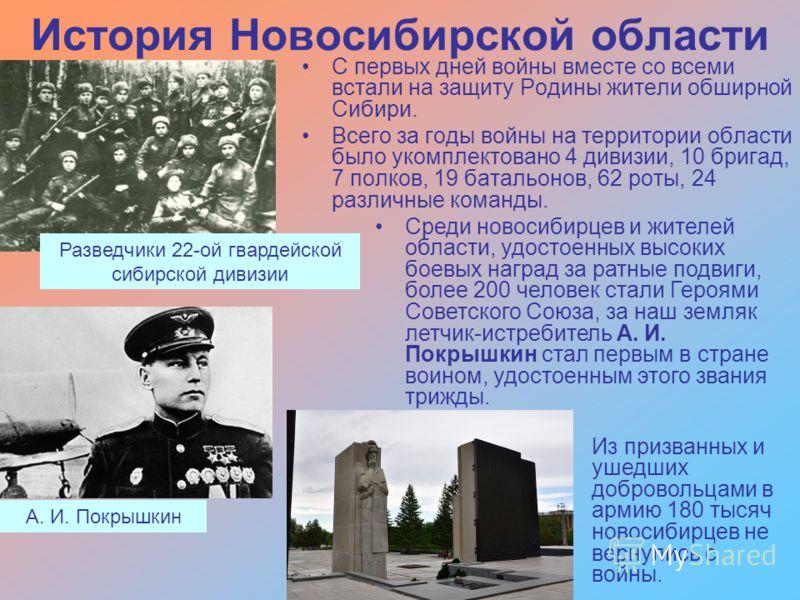 История Новосибирской области С первых дней войны вместе со всеми встали на защиту Родины жители обширной Сибири. Всего за годы войны на территории области было укомплектовано 4 дивизии, 10 бригад, 7 полков, 19 батальонов, 62 роты, 24 различные коман