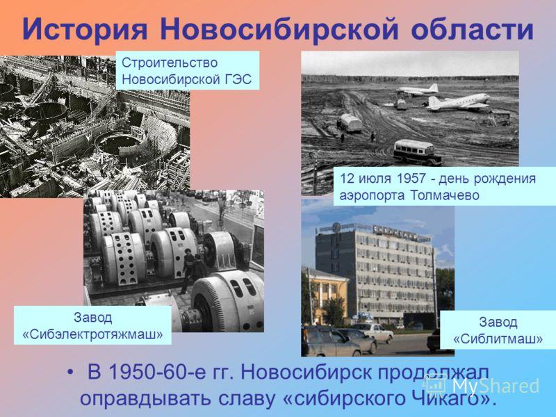 История Новосибирской области В 1950-60-е гг. Новосибирск продолжал оправдывать славу «сибирского Чикаго». Строительство Новосибирской ГЭС Завод «Сибэлектротяжмаш» 12 июля 1957 - день рождения аэропорта Толмачево Завод «Сиблитмаш»