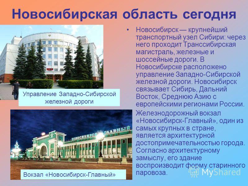 Новосибирская область сегодня Новосибирск крупнейший транспортный узел Сибири: через него проходит Транссибирская магистраль, железные и шоссейные дороги. В Новосибирске расположено управление Западно-Сибирской железной дороги. Новосибирск связывает