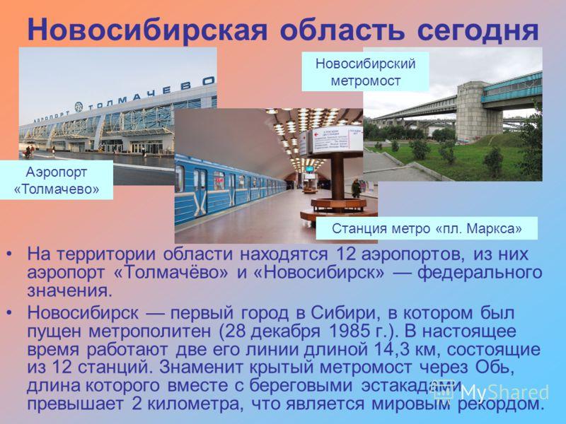 На территории области находятся 12 аэропортов, из них аэропорт «Толмачёво» и «Новосибирск» федерального значения. Новосибирск первый город в Сибири, в котором был пущен метрополитен (28 декабря 1985 г.). В настоящее время работают две его линии длино