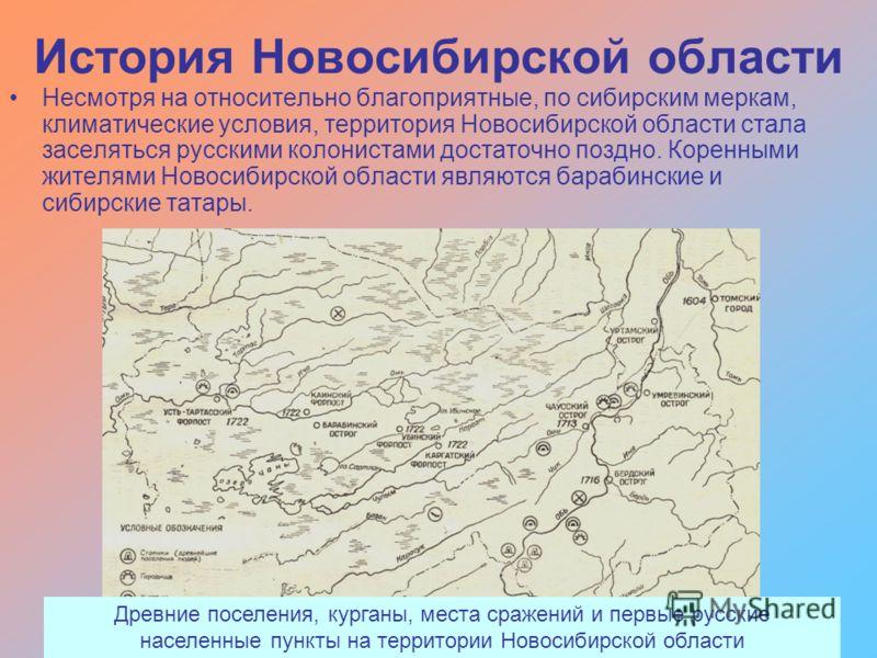 История Новосибирской области Несмотря на относительно благоприятные, по сибирским меркам, климатические условия, территория Новосибирской области стала заселяться русскими колонистами достаточно поздно. Коренными жителями Новосибирской области являю