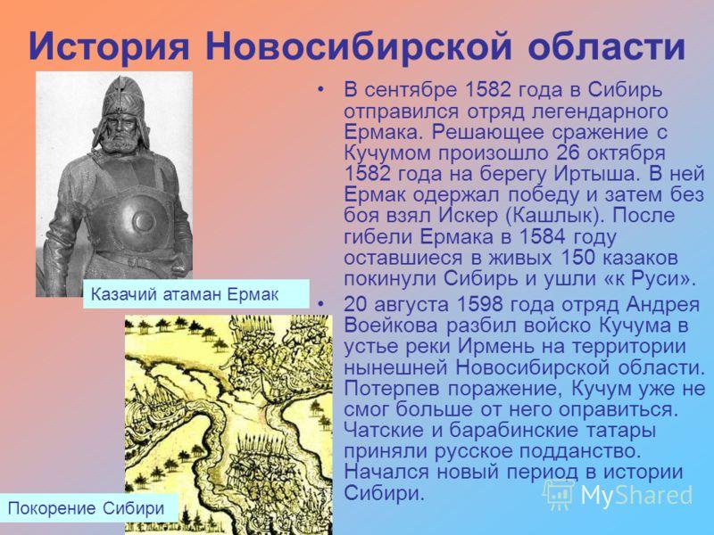 История Новосибирской области В сентябре 1582 года в Сибирь отправился отряд легендарного Ермака. Решающее сражение с Кучумом произошло 26 октября 1582 года на берегу Иртыша. В ней Ермак одержал победу и затем без боя взял Искер (Кашлык). После гибел