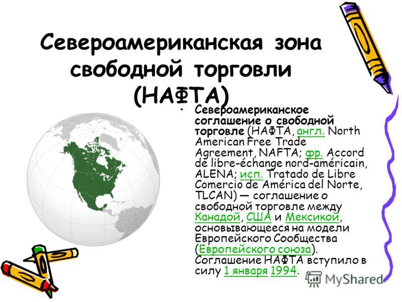 Североамериканская зона свободной торговли (НАФТА) Североамериканское соглашение о свободной торговле (НАФТА, англ. North American Free Trade Agreement, NAFTA; фр. Accord de libre-échange nord-américain, ALENA; исп. Tratado de Libre Comercio de Améri