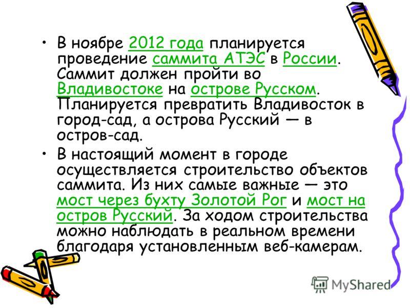 В ноябре 2012 года планируется проведение саммита АТЭС в России. Саммит должен пройти во Владивостоке на острове Русском. Планируется превратить Владивосток в город-сад, а острова Русский в остров-сад.2012 годасаммита АТЭСРоссии Владивостокеострове Р