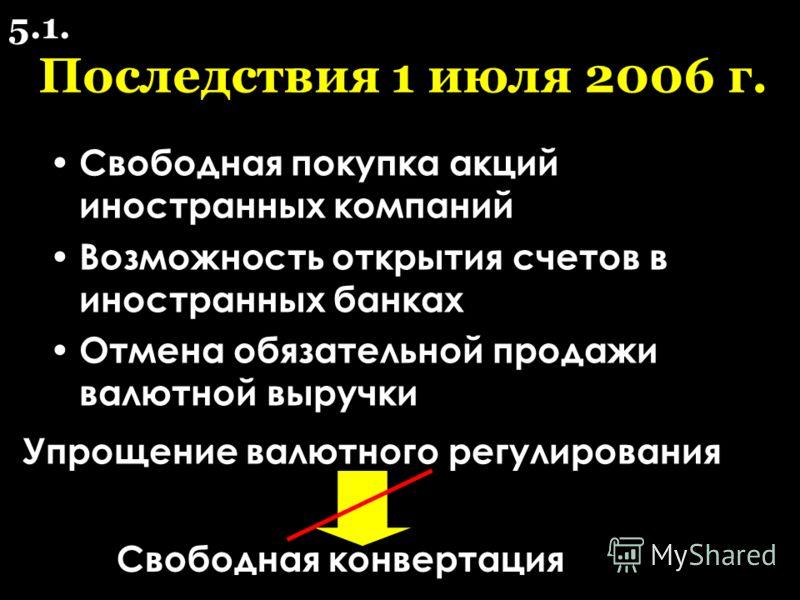 Последствия 1 июля 2006 г. Свободная покупка акций иностранных компаний Возможность открытия счетов в иностранных банках Отмена обязательной продажи валютной выручки Упрощение валютного регулирования Свободная конвертация 5.1.