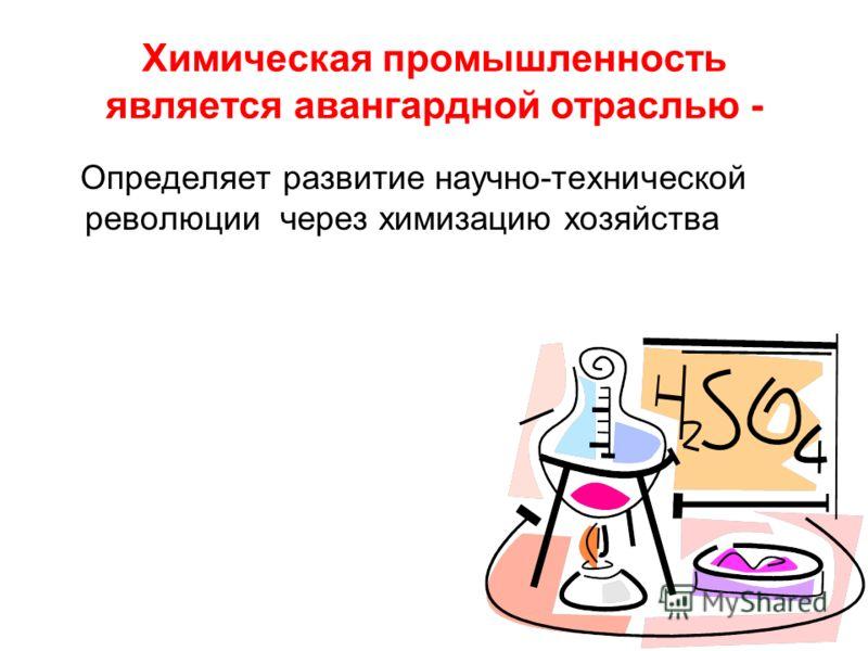 Химическая промышленность является авангардной отраслью - Определяет развитие научно-технической революции через химизацию хозяйства