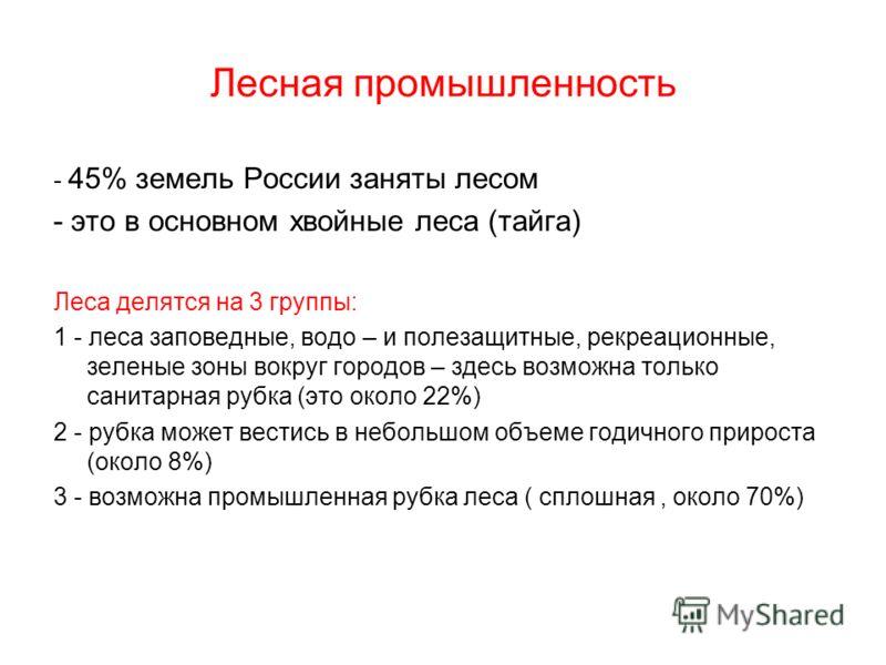 Лесная промышленность - 45% земель России заняты лесом - это в основном хвойные леса (тайга) Леса делятся на 3 группы: 1 - леса заповедные, водо – и полезащитные, рекреационные, зеленые зоны вокруг городов – здесь возможна только санитарная рубка (эт
