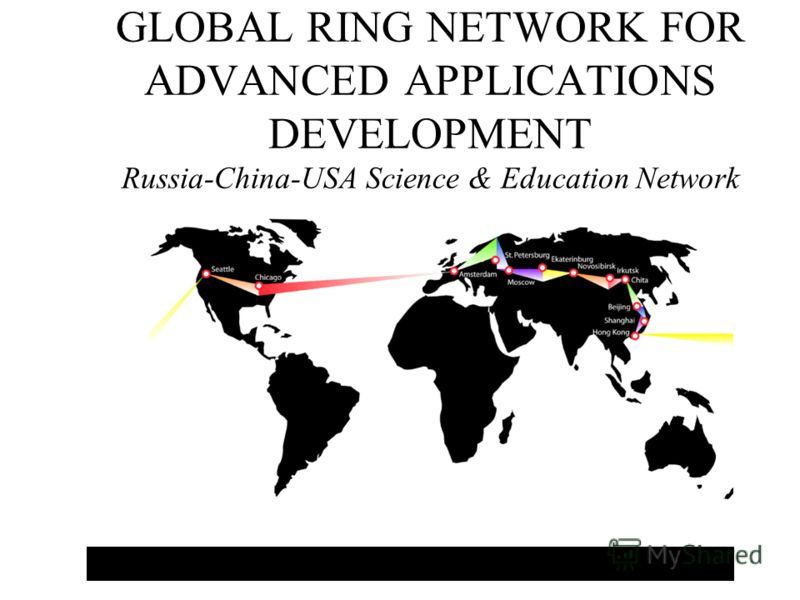 GLOBAL RING NETWORK FOR ADVANCED APPLICATIONS DEVELOPMENT Russia-China-USA Science & Education Network