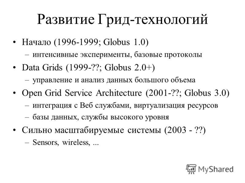 Развитие Грид-технологий Начало (1996-1999; Globus 1.0) –интенсивные эксперименты, базовые протоколы Data Grids (1999-??; Globus 2.0+) –управление и анализ данных большого объема Open Grid Service Architecture (2001-??; Globus 3.0) –интеграция с Веб