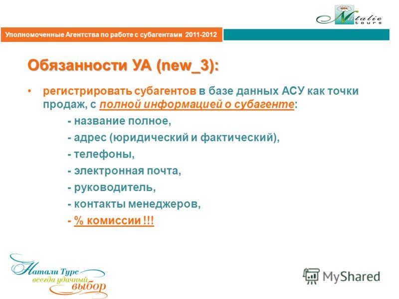Агентская политика 2011 Обязанности УА (new_3): регистрировать субагентов в базе данных АСУ как точки продаж, с полной информацией о субагенте: - название полное, - адрес (юридический и фактический), - телефоны, - электронная почта, - руководитель, -