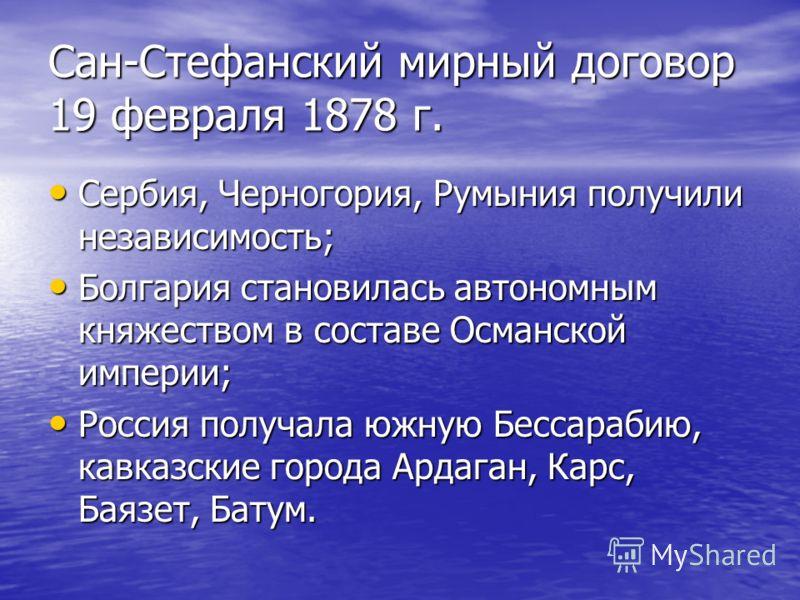 Сан-Стефанский мирный договор 19 февраля 1878 г. Сербия, Черногория, Румыния получили независимость; Сербия, Черногория, Румыния получили независимость; Болгария становилась автономным княжеством в составе Османской империи; Болгария становилась авто