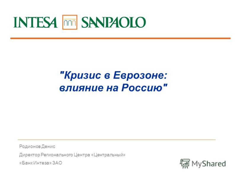 1 Родионов Денис Директор Регионального Центра «Центральный» «Банк Интеза» ЗАО Кризис в Еврозоне: влияние на Россию