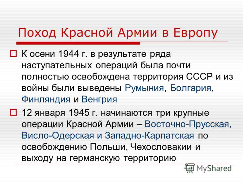 Поход Красной Армии в Европу К осени 1944 г. в результате ряда наступательных операций была почти полностью освобождена территория СССР и из войны были выведены Румыния, Болгария, Финляндия и Венгрия 12 января 1945 г. начинаются три крупные операции