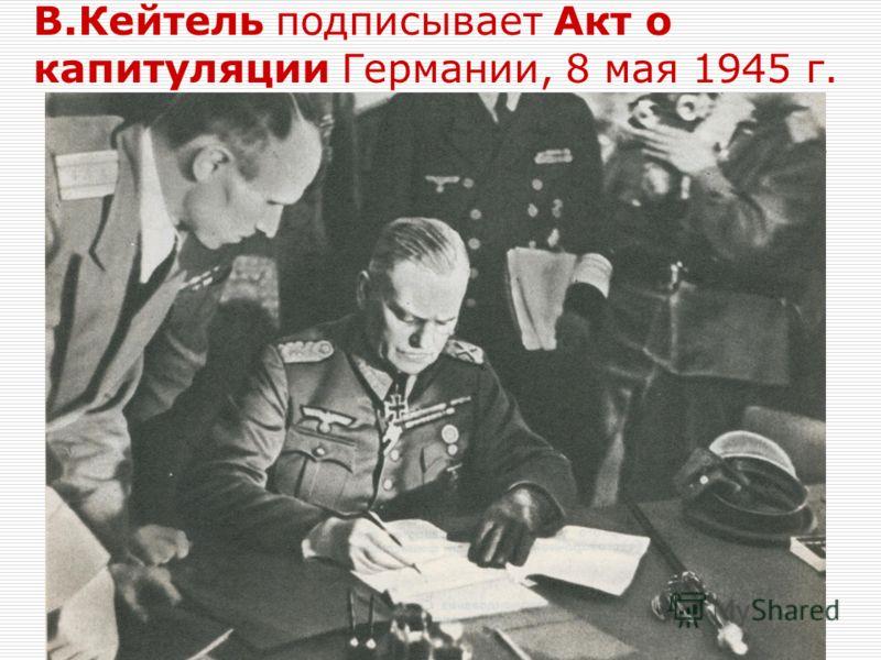 В.Кейтель подписывает Акт о капитуляции Германии, 8 мая 1945 г.