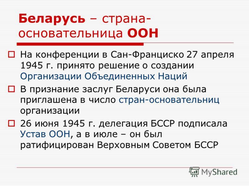 Беларусь – страна- основательница ООН На конференции в Сан-Франциско 27 апреля 1945 г. принято решение о создании Организации Объединенных Наций В признание заслуг Беларуси она была приглашена в число стран-основательниц организации 26 июня 1945 г. д