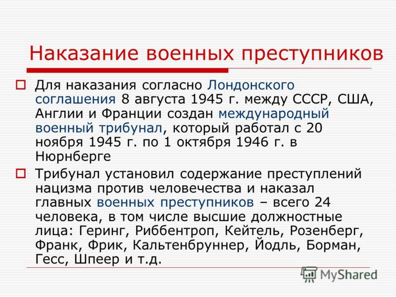 Наказание военных преступников Для наказания согласно Лондонского соглашения 8 августа 1945 г. между СССР, США, Англии и Франции создан международный военный трибунал, который работал с 20 ноября 1945 г. по 1 октября 1946 г. в Нюрнберге Трибунал уста