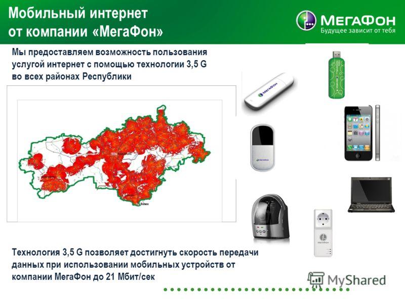 Мобильный интернет от компании «МегаФон» Мы предоставляем возможность пользования услугой интернет с помощью технологии 3,5 G во всех районах Республики Технология 3,5 G позволяет достигнуть скорость передачи данных при использовании мобильных устрой