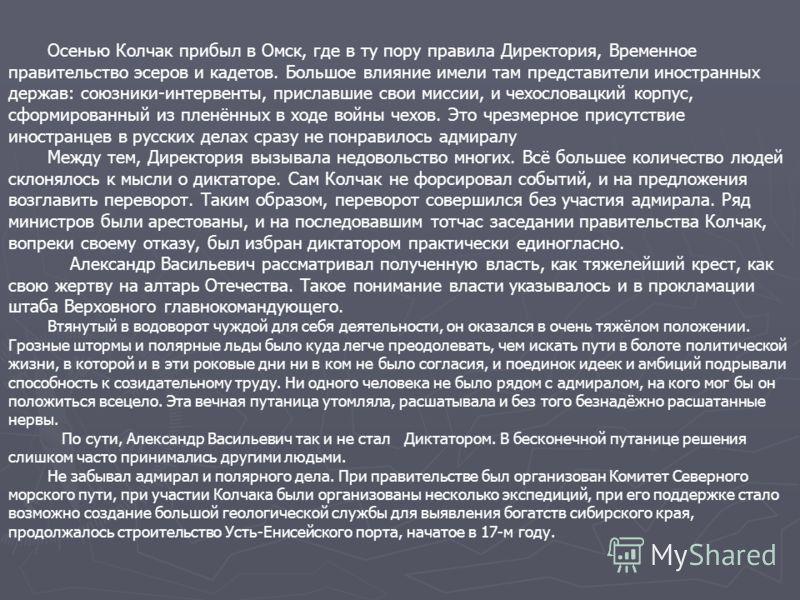 Осенью Колчак прибыл в Омск, где в ту пору правила Директория, Временное правительство эсеров и кадетов. Большое влияние имели там представители иностранных держав: союзники-интервенты, приславшие свои миссии, и чехословацкий корпус, сформированный и