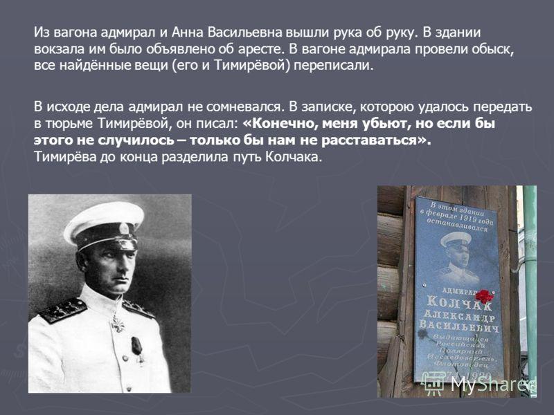 Из вагона адмирал и Анна Васильевна вышли рука об руку. В здании вокзала им было объявлено об аресте. В вагоне адмирала провели обыск, все найдённые вещи (его и Тимирёвой) переписали. В исходе дела адмирал не сомневался. В записке, которою удалось пе