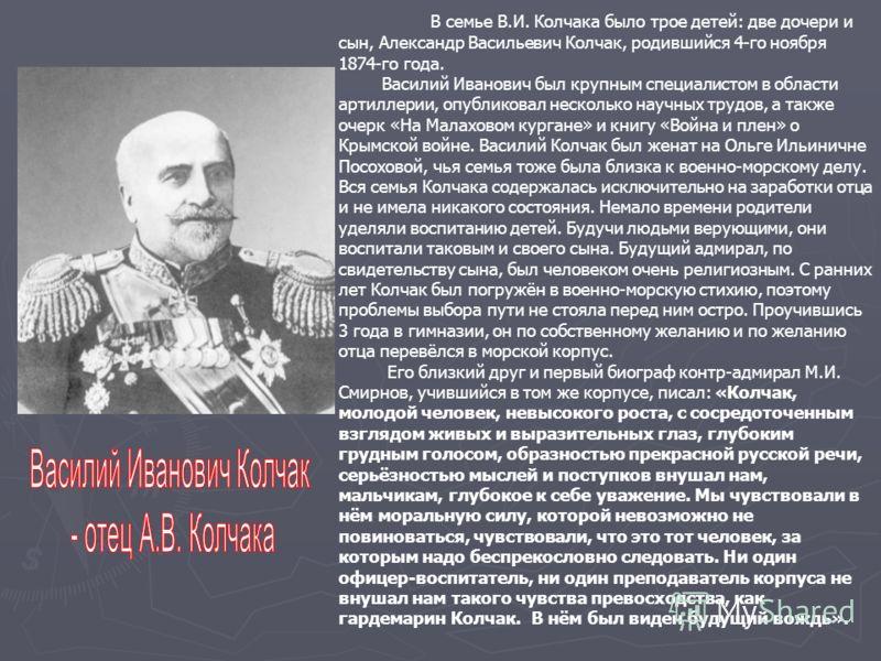 В семье В.И. Колчака было трое детей: две дочери и сын, Александр Васильевич Колчак, родившийся 4-го ноября 1874-го года. Василий Иванович был крупным специалистом в области артиллерии, опубликовал несколько научных трудов, а также очерк «На Малахово