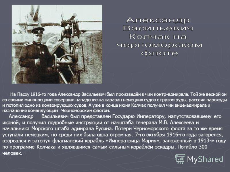 На Пасху 1916-го года Александр Васильевич был произведён в чин контр-адмирала. Той же весной он со своими миноносцами совершил нападение на караван немецких судов с грузом руды, рассеял пароходы и потопил одно из конвоирующих судов. А уже в конце ию