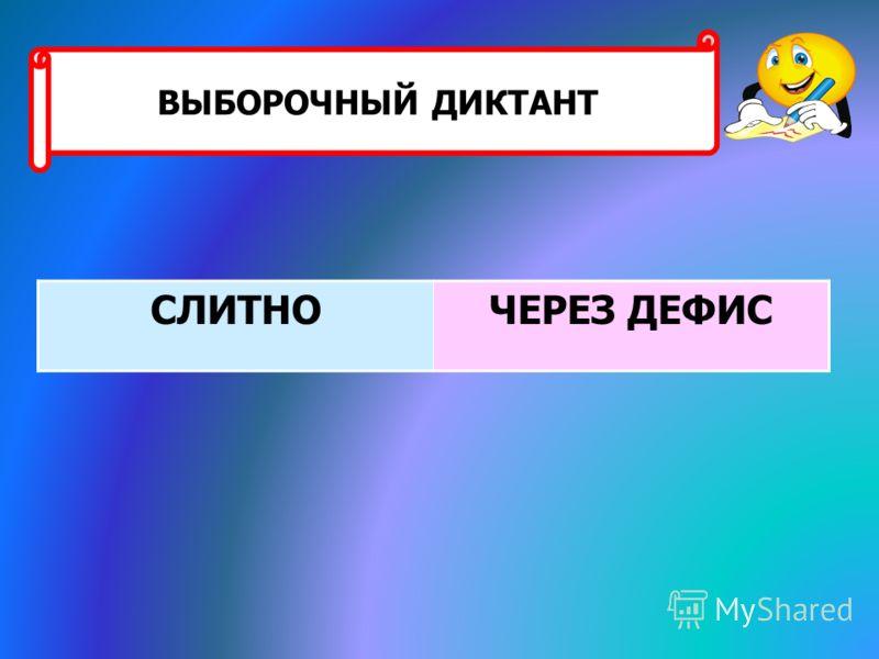 СЛИТНОЧЕРЕЗ ДЕФИС ВЫБОРОЧНЫЙ ДИКТАНТ