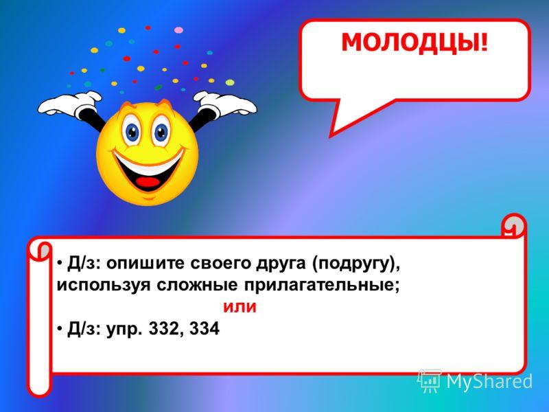 МОЛОДЦЫ! Д/з: опишите своего друга (подругу), используя сложные прилагательные; или Д/з: упр. 332, 334